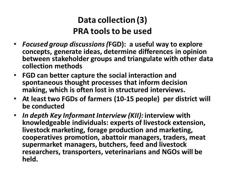Data collection (3) PRA tools to be used Focused group discussions (FGD): a useful way to explore concepts, generate ideas, determine differences in o
