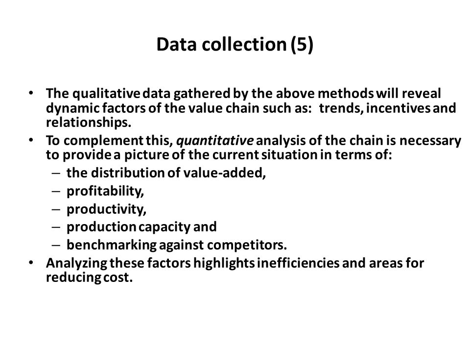 Data collection (5) The qualitative data gathered by the above methods will reveal dynamic factors of the value chain such as: trends, incentives and