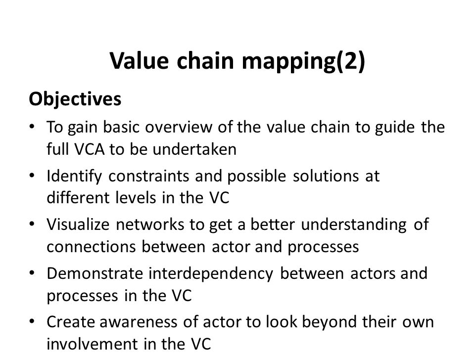 Value chain mapping(2) Objectives To gain basic overview of the value chain to guide the full VCA to be undertaken Identify constraints and possible s