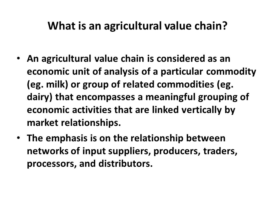 What is an agricultural value chain? An agricultural value chain is considered as an economic unit of analysis of a particular commodity (eg. milk) or
