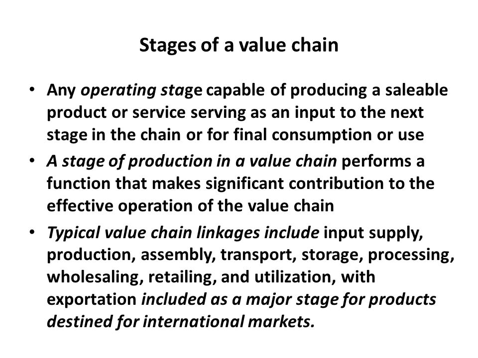 Stages of a value chain Any operating stage capable of producing a saleable product or service serving as an input to the next stage in the chain or f