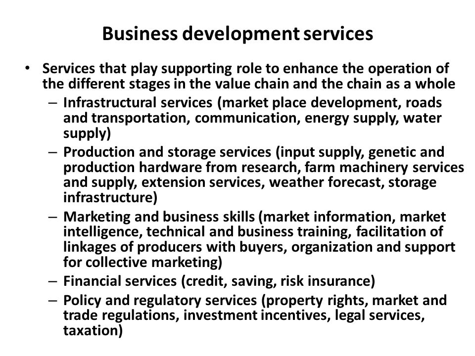 Business development services Services that play supporting role to enhance the operation of the different stages in the value chain and the chain as