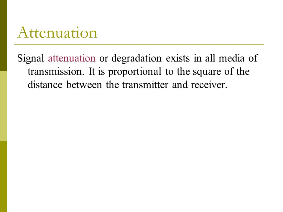 Attenuation Signal attenuation or degradation exists in all media of transmission.