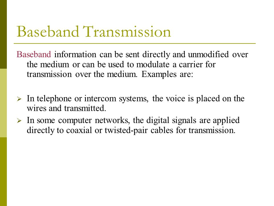 Baseband Transmission Baseband information can be sent directly and unmodified over the medium or can be used to modulate a carrier for transmission over the medium.