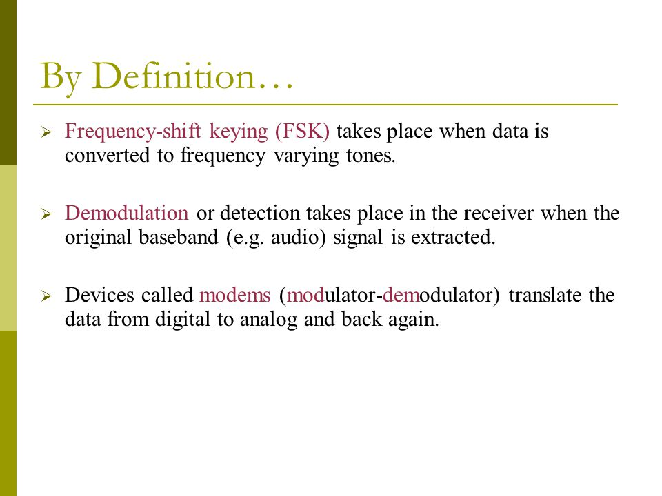 By Definition…  Frequency-shift keying (FSK) takes place when data is converted to frequency varying tones.  Demodulation or detection takes place i