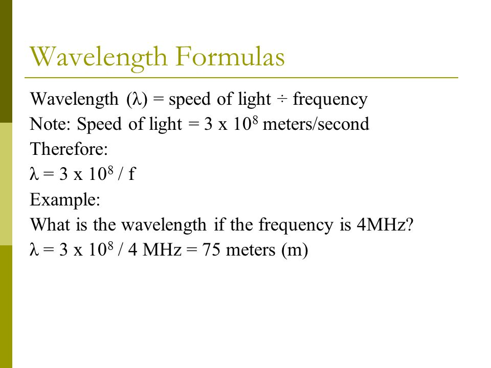 Wavelength Formulas Wavelength (λ) = speed of light ÷ frequency Note: Speed of light = 3 x 10 8 meters/second Therefore: λ = 3 x 10 8 / f Example: What is the wavelength if the frequency is 4MHz.