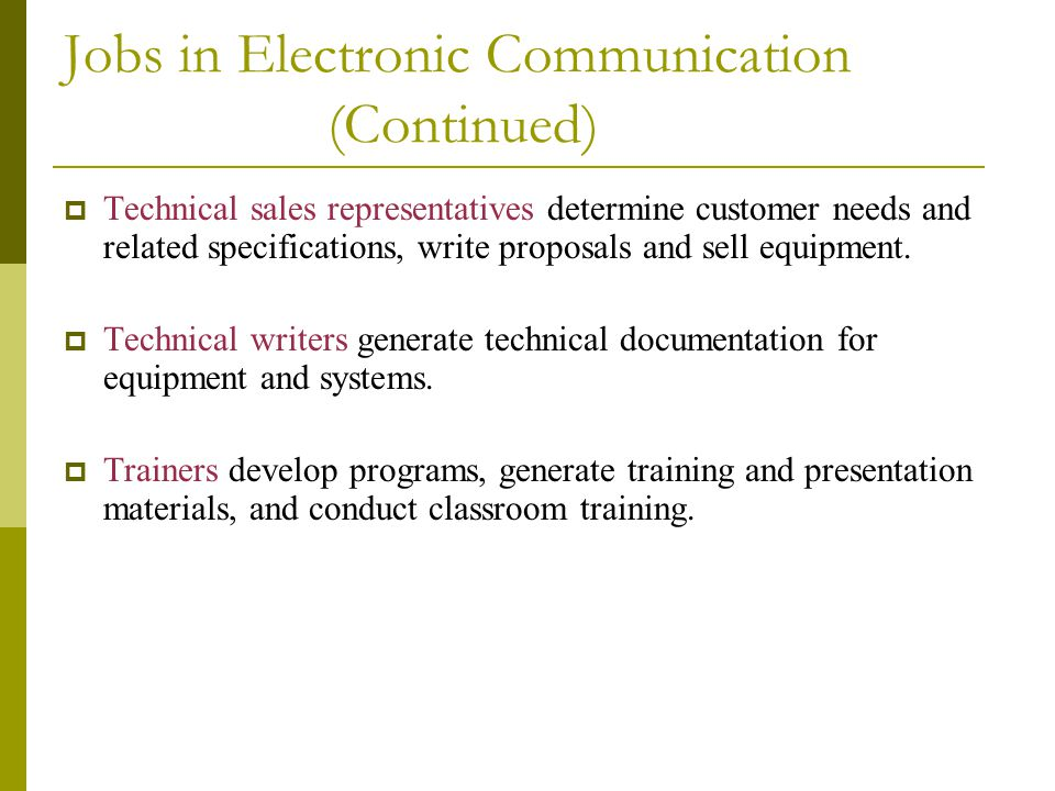 Jobs in Electronic Communication (Continued)  Technical sales representatives determine customer needs and related specifications, write proposals an