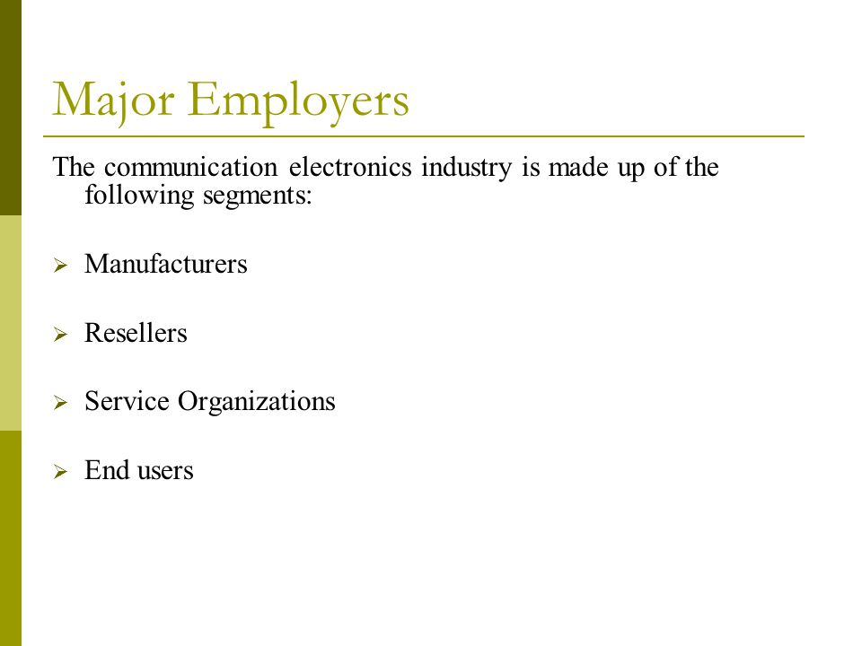 Major Employers The communication electronics industry is made up of the following segments:  Manufacturers  Resellers  Service Organizations  End