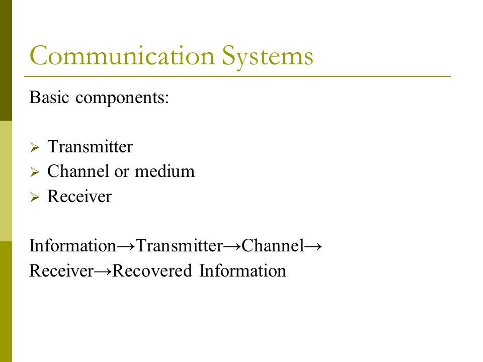 Communication Systems Basic components:  Transmitter  Channel or medium  Receiver Information→Transmitter→Channel→ Receiver→Recovered Information