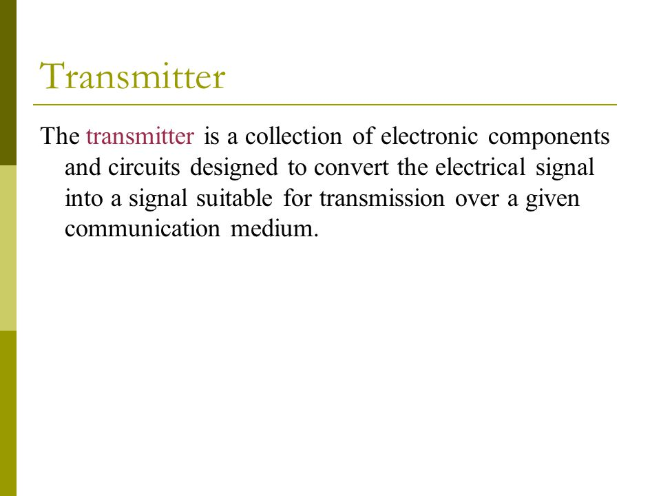 Transmitter The transmitter is a collection of electronic components and circuits designed to convert the electrical signal into a signal suitable for