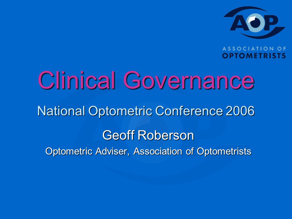Clinical Governance National Optometric Conference 2006 Geoff Roberson Optometric Adviser, Association of Optometrists