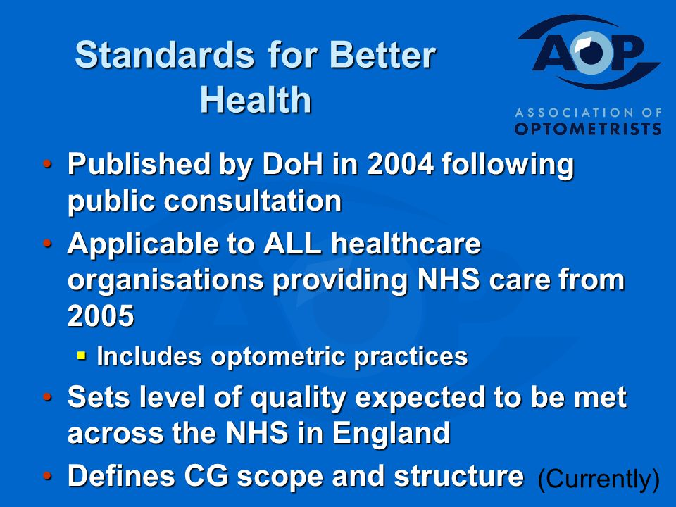 Standards for Better Health Published by DoH in 2004 following public consultationPublished by DoH in 2004 following public consultation Applicable to ALL healthcare organisations providing NHS care from 2005Applicable to ALL healthcare organisations providing NHS care from 2005  Includes optometric practices Sets level of quality expected to be met across the NHS in EnglandSets level of quality expected to be met across the NHS in England Defines CG scope and structureDefines CG scope and structure (Currently)
