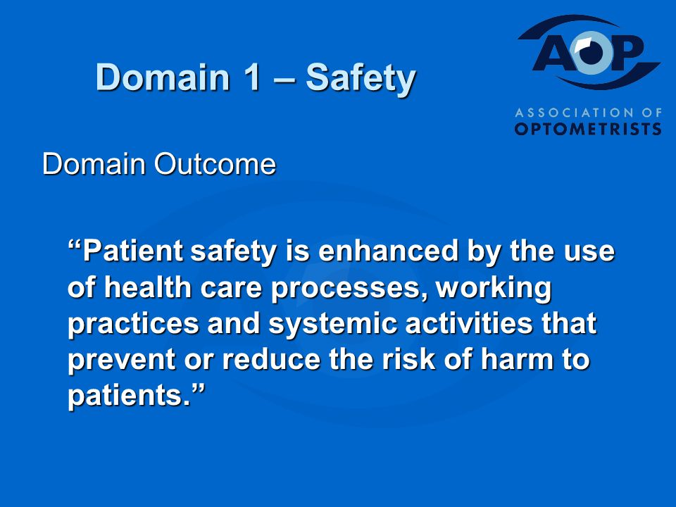 Domain 1 – Safety Domain Outcome Patient safety is enhanced by the use of health care processes, working practices and systemic activities that prevent or reduce the risk of harm to patients.