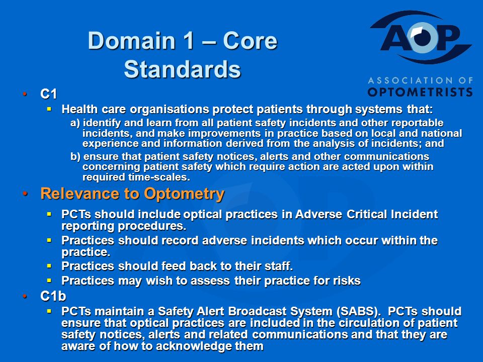 Domain 1 – Core Standards C1C1  Health care organisations protect patients through systems that: a) identify and learn from all patient safety incidents and other reportable incidents, and make improvements in practice based on local and national experience and information derived from the analysis of incidents; and b) ensure that patient safety notices, alerts and other communications concerning patient safety which require action are acted upon within required time-scales.