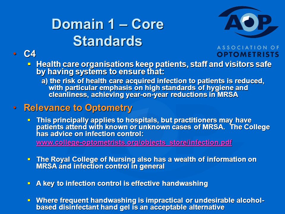 Domain 1 – Core Standards C4C4  Health care organisations keep patients, staff and visitors safe by having systems to ensure that: a) the risk of health care acquired infection to patients is reduced, with particular emphasis on high standards of hygiene and cleanliness, achieving year-on-year reductions in MRSA Relevance to OptometryRelevance to Optometry  This principally applies to hospitals, but practitioners may have patients attend with known or unknown cases of MRSA.