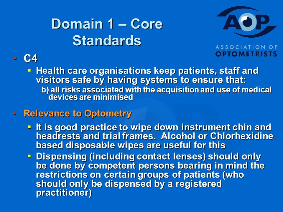 Domain 1 – Core Standards C4C4  Health care organisations keep patients, staff and visitors safe by having systems to ensure that: b) all risks associated with the acquisition and use of medical devices are minimised Relevance to OptometryRelevance to Optometry  It is good practice to wipe down instrument chin and headrests and trial frames.