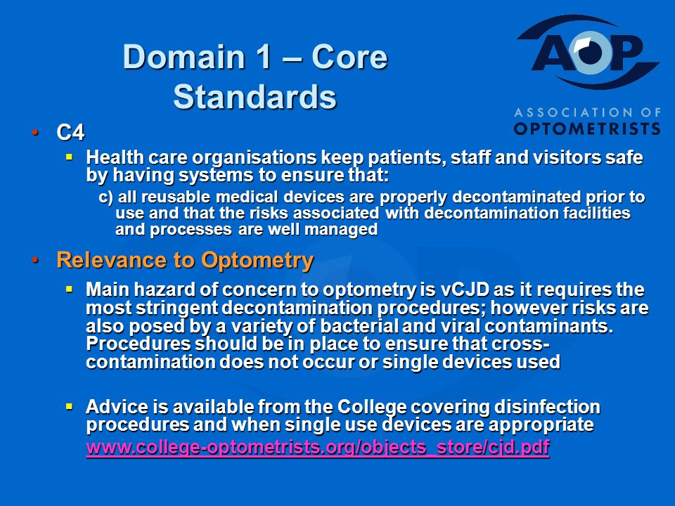 Domain 1 – Core Standards C4C4  Health care organisations keep patients, staff and visitors safe by having systems to ensure that: c) all reusable medical devices are properly decontaminated prior to use and that the risks associated with decontamination facilities and processes are well managed Relevance to OptometryRelevance to Optometry  Main hazard of concern to optometry is vCJD as it requires the most stringent decontamination procedures; however risks are also posed by a variety of bacterial and viral contaminants.