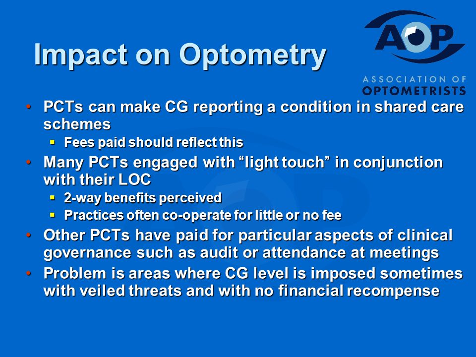 Impact on Optometry PCTs can make CG reporting a condition in shared care schemesPCTs can make CG reporting a condition in shared care schemes  Fees