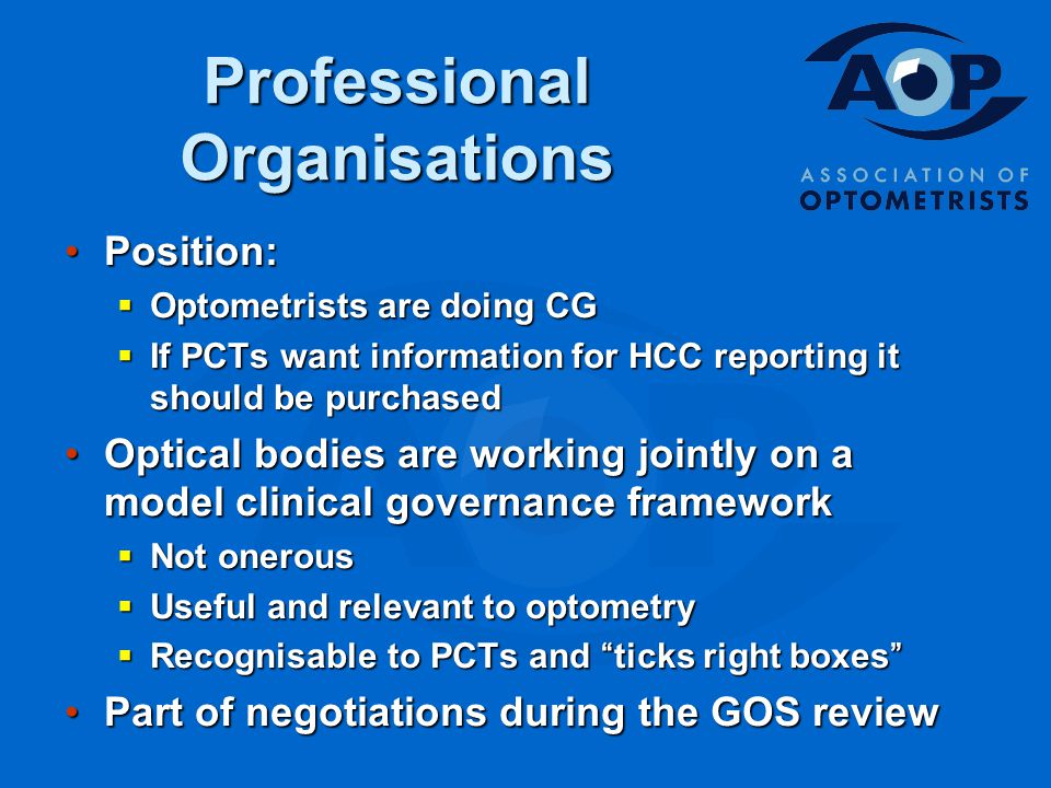 Professional Organisations Position:Position:  Optometrists are doing CG  If PCTs want information for HCC reporting it should be purchased Optical bodies are working jointly on a model clinical governance frameworkOptical bodies are working jointly on a model clinical governance framework  Not onerous  Useful and relevant to optometry  Recognisable to PCTs and ticks right boxes Part of negotiations during the GOS reviewPart of negotiations during the GOS review