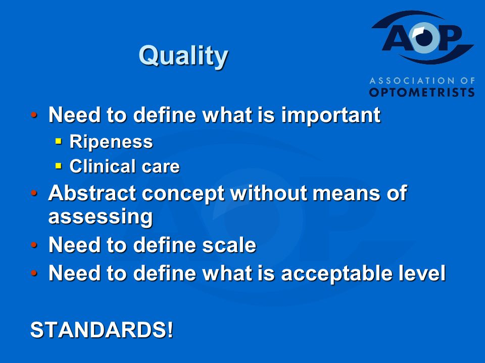 Quality Need to define what is importantNeed to define what is important  Ripeness  Clinical care Abstract concept without means of assessingAbstract concept without means of assessing Need to define scaleNeed to define scale Need to define what is acceptable levelNeed to define what is acceptable levelSTANDARDS!