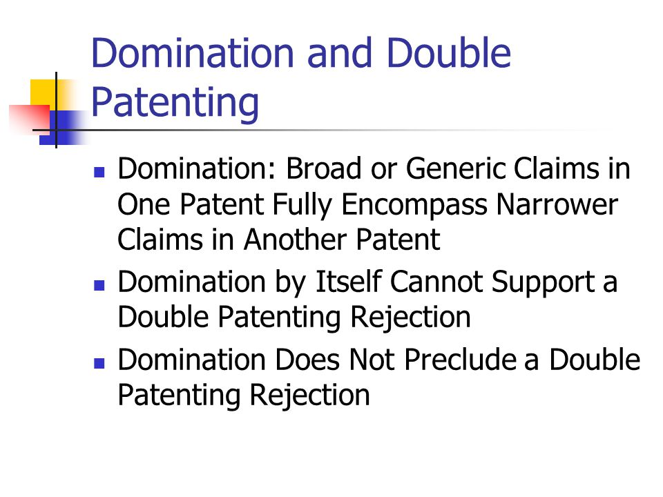Domination and Double Patenting Domination: Broad or Generic Claims in One Patent Fully Encompass Narrower Claims in Another Patent Domination by Itself Cannot Support a Double Patenting Rejection Domination Does Not Preclude a Double Patenting Rejection