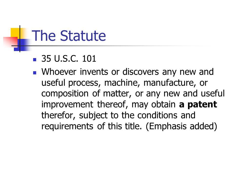 The Statute 35 U.S.C. 101 Whoever invents or discovers any new and useful process, machine, manufacture, or composition of matter, or any new and usef