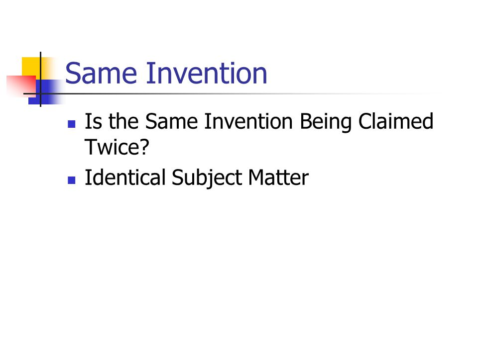 Same Invention Is the Same Invention Being Claimed Twice? Identical Subject Matter