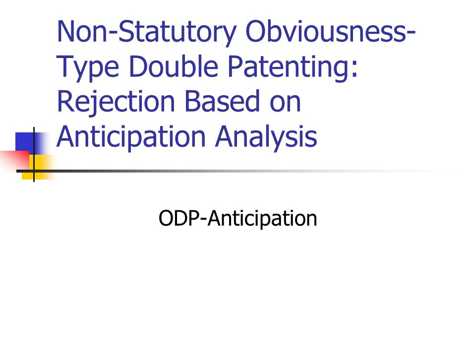 Non-Statutory Obviousness- Type Double Patenting: Rejection Based on Anticipation Analysis ODP-Anticipation