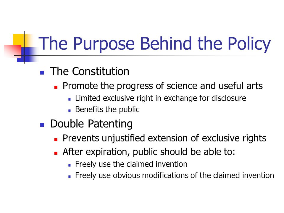 The Purpose Behind the Policy The Constitution Promote the progress of science and useful arts Limited exclusive right in exchange for disclosure Benefits the public Double Patenting Prevents unjustified extension of exclusive rights After expiration, public should be able to: Freely use the claimed invention Freely use obvious modifications of the claimed invention