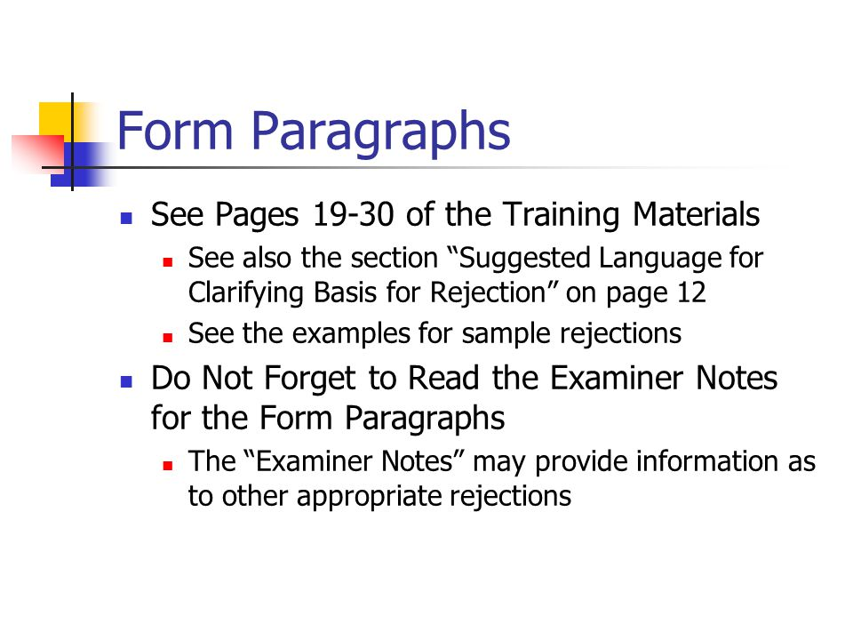 Form Paragraphs See Pages 19-30 of the Training Materials See also the section Suggested Language for Clarifying Basis for Rejection on page 12 See the examples for sample rejections Do Not Forget to Read the Examiner Notes for the Form Paragraphs The Examiner Notes may provide information as to other appropriate rejections