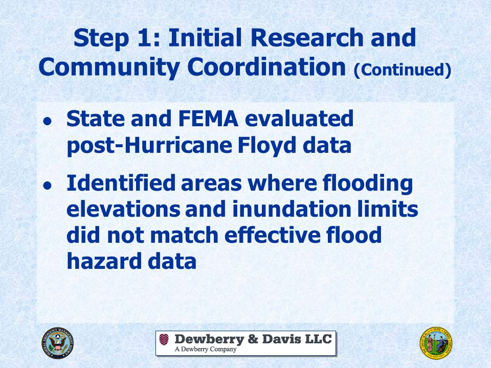Step 1: Initial Research and Community Coordination (Continued) l State and FEMA evaluated post-Hurricane Floyd data l Identified areas where flooding elevations and inundation limits did not match effective flood hazard data