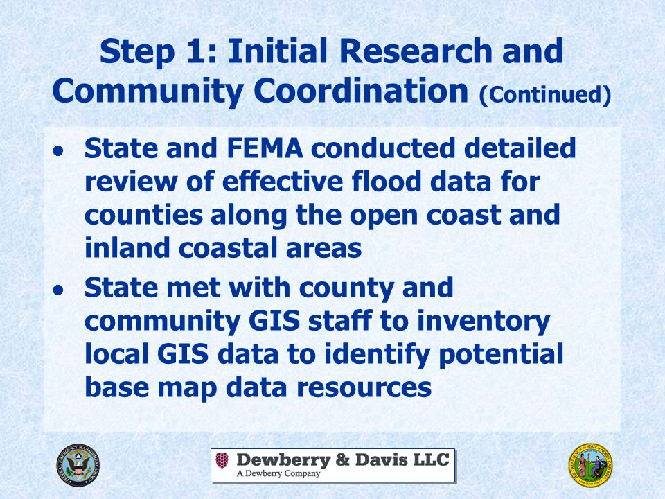 Step 1: Initial Research and Community Coordination (Continued) l State and FEMA conducted detailed review of effective flood data for counties along the open coast and inland coastal areas l State met with county and community GIS staff to inventory local GIS data to identify potential base map data resources
