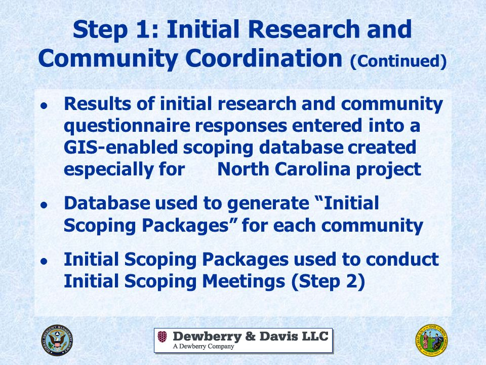 Step 1: Initial Research and Community Coordination (Continued) l Results of initial research and community questionnaire responses entered into a GIS-enabled scoping database created especially for North Carolina project l Database used to generate Initial Scoping Packages for each community l Initial Scoping Packages used to conduct Initial Scoping Meetings (Step 2)