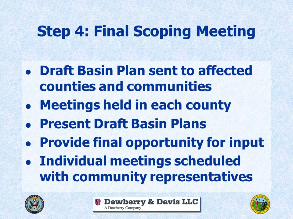 Step 4: Final Scoping Meeting l Draft Basin Plan sent to affected counties and communities l Meetings held in each county l Present Draft Basin Plans l Provide final opportunity for input l Individual meetings scheduled with community representatives