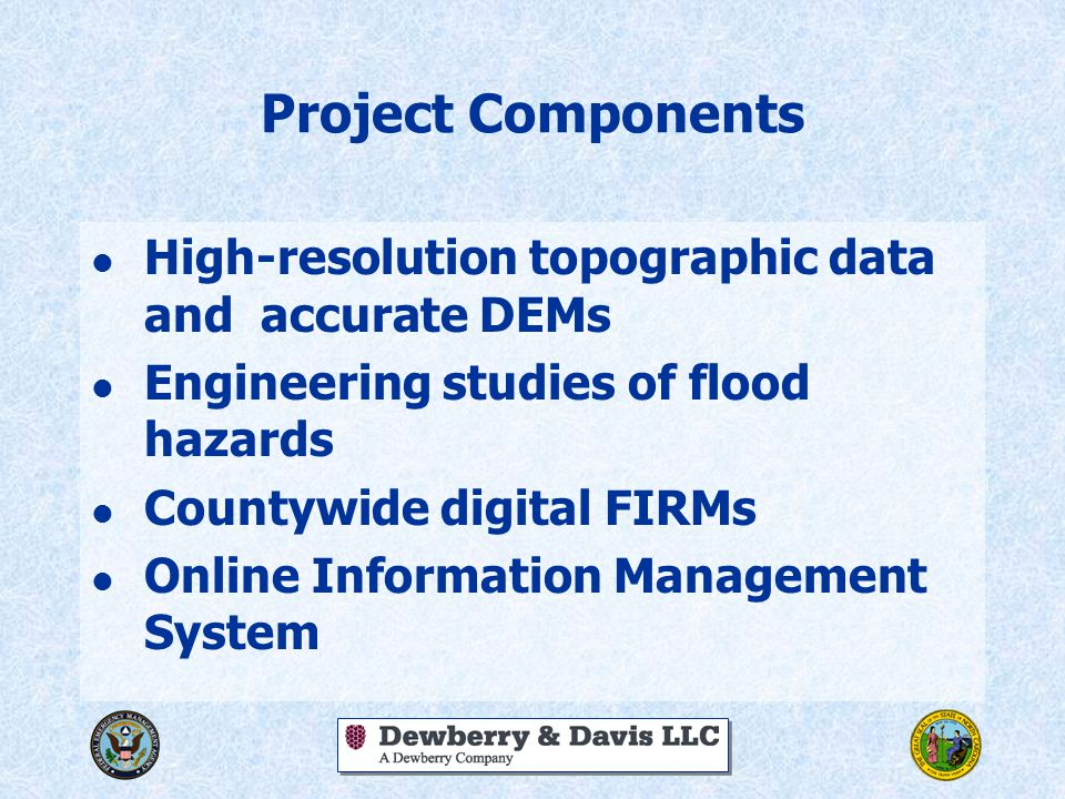 Project Components l High-resolution topographic data and accurate DEMs l Engineering studies of flood hazards l Countywide digital FIRMs l Online Information Management System
