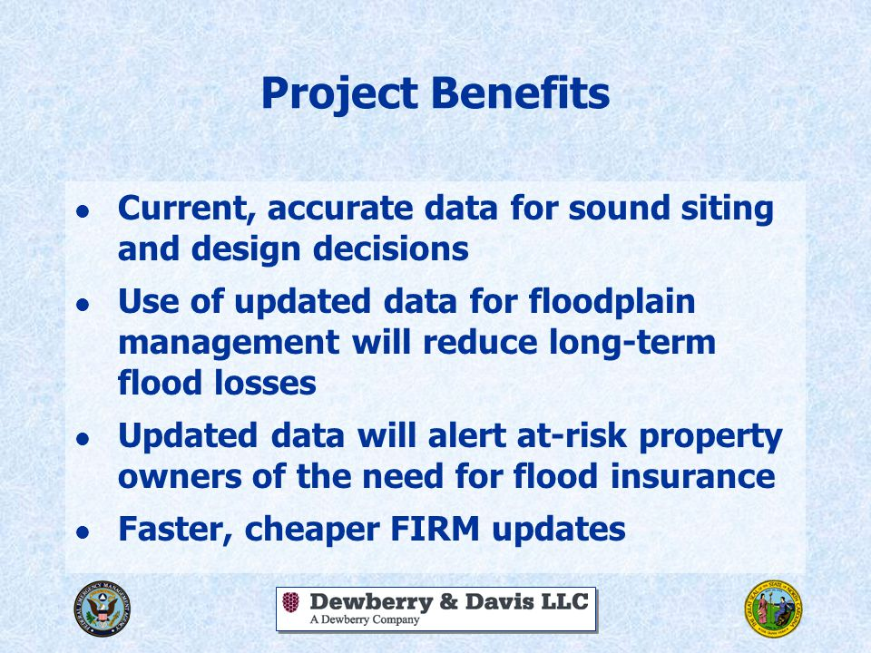 Project Benefits l Current, accurate data for sound siting and design decisions l Use of updated data for floodplain management will reduce long-term flood losses l Updated data will alert at-risk property owners of the need for flood insurance l Faster, cheaper FIRM updates