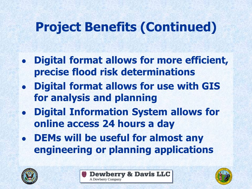 Project Benefits (Continued) l Digital format allows for more efficient, precise flood risk determinations l Digital format allows for use with GIS for analysis and planning l Digital Information System allows for online access 24 hours a day l DEMs will be useful for almost any engineering or planning applications
