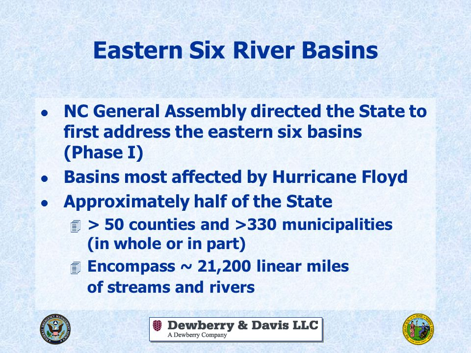 Eastern Six River Basins l NC General Assembly directed the State to first address the eastern six basins (Phase I) l Basins most affected by Hurricane Floyd l Approximately half of the State 4 > 50 counties and >330 municipalities (in whole or in part) 4 Encompass ~ 21,200 linear miles of streams and rivers