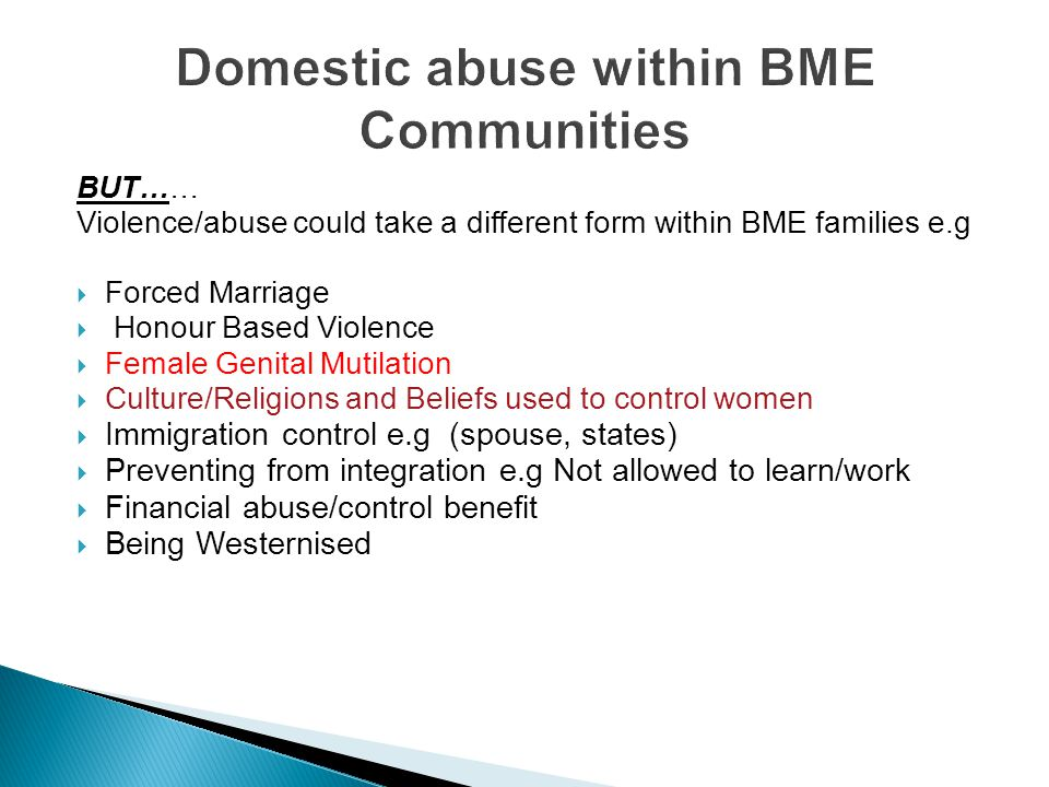 BUT…… Violence/abuse could take a different form within BME families e.g  Forced Marriage  Honour Based Violence  Female Genital Mutilation  Cultu