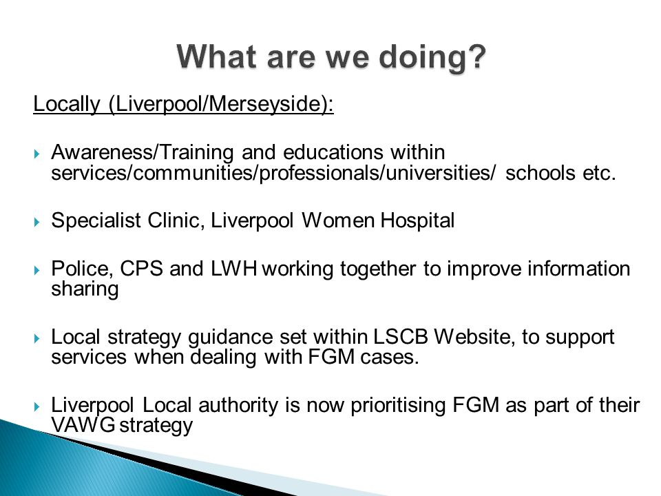 Locally (Liverpool/Merseyside):  Awareness/Training and educations within services/communities/professionals/universities/ schools etc.  Specialist