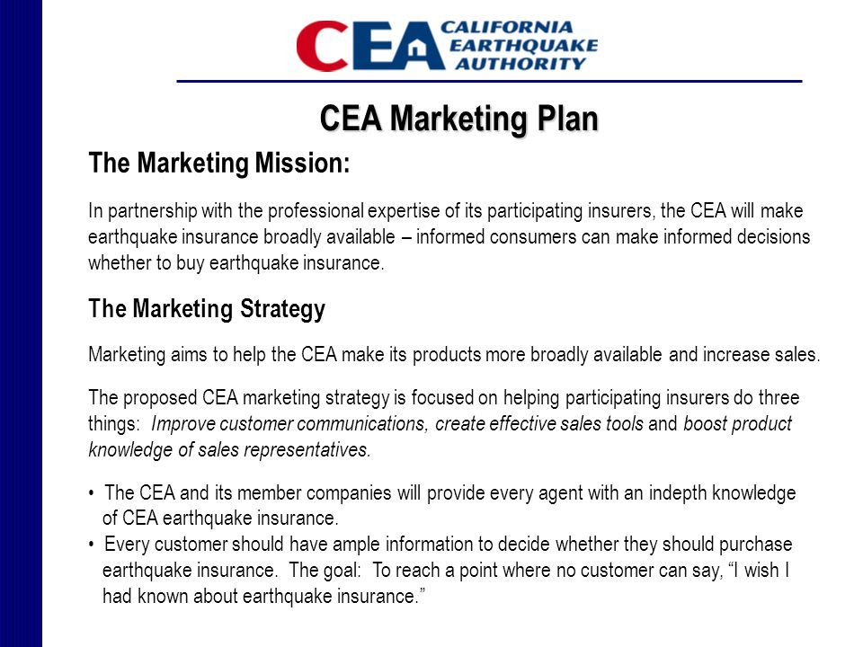 CEA Marketing Plan The Marketing Mission: In partnership with the professional expertise of its participating insurers, the CEA will make earthquake insurance broadly available – informed consumers can make informed decisions whether to buy earthquake insurance.