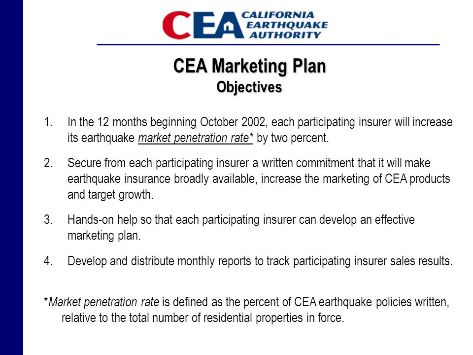 CEA Marketing Plan Objectives 1.In the 12 months beginning October 2002, each participating insurer will increase its earthquake market penetration rate* by two percent.