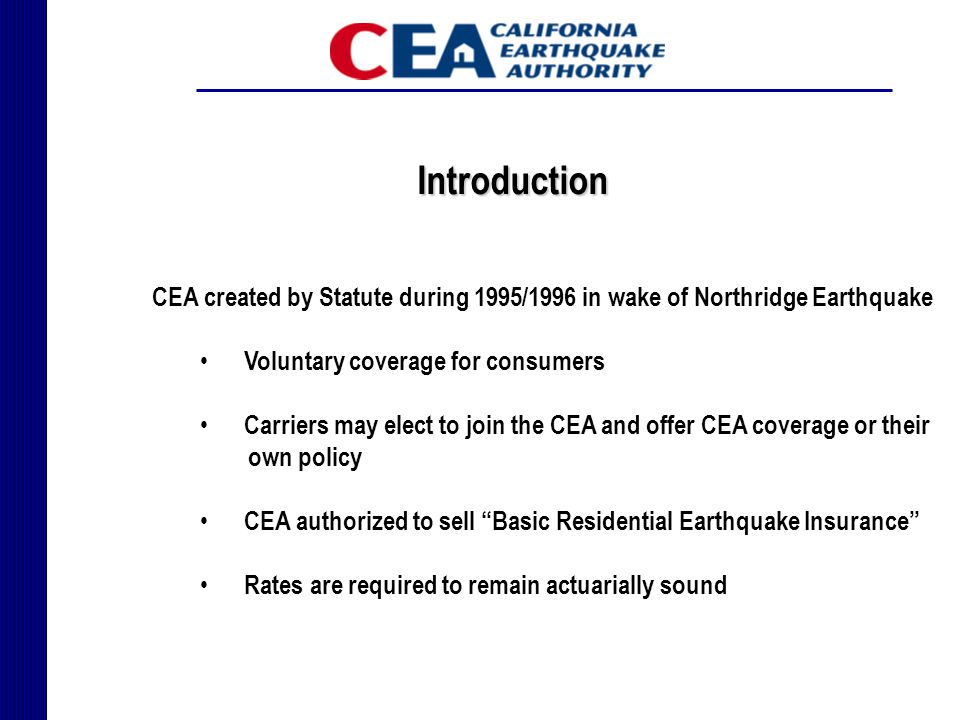 Introduction CEA created by Statute during 1995/1996 in wake of Northridge Earthquake Voluntary coverage for consumers Carriers may elect to join the CEA and offer CEA coverage or their own policy CEA authorized to sell Basic Residential Earthquake Insurance Rates are required to remain actuarially sound