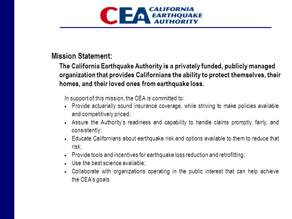 Mission Statement: The California Earthquake Authority is a privately funded, publicly managed organization that provides Californians the ability to protect themselves, their homes, and their loved ones from earthquake loss.