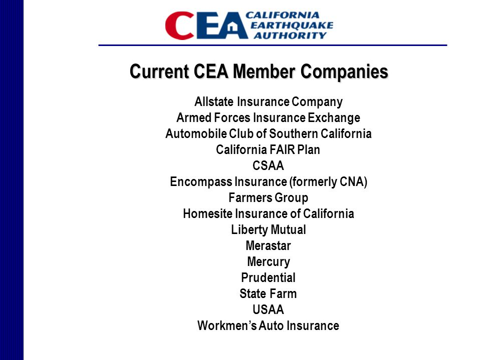 Allstate Insurance Company Armed Forces Insurance Exchange Automobile Club of Southern California California FAIR Plan CSAA Encompass Insurance (formerly CNA) Farmers Group Homesite Insurance of California Liberty Mutual Merastar Mercury Prudential State Farm USAA Workmen's Auto Insurance Current CEA Member Companies