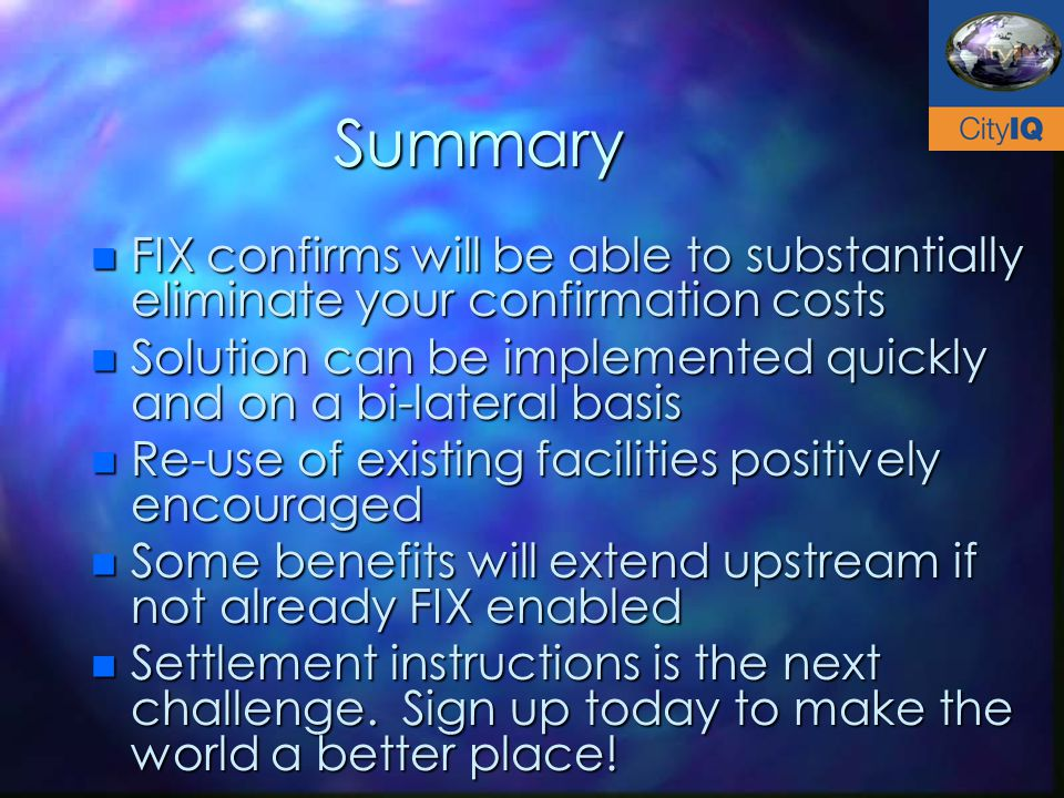Summary n FIX confirms will be able to substantially eliminate your confirmation costs n Solution can be implemented quickly and on a bi-lateral basis n Re-use of existing facilities positively encouraged n Some benefits will extend upstream if not already FIX enabled n Settlement instructions is the next challenge.
