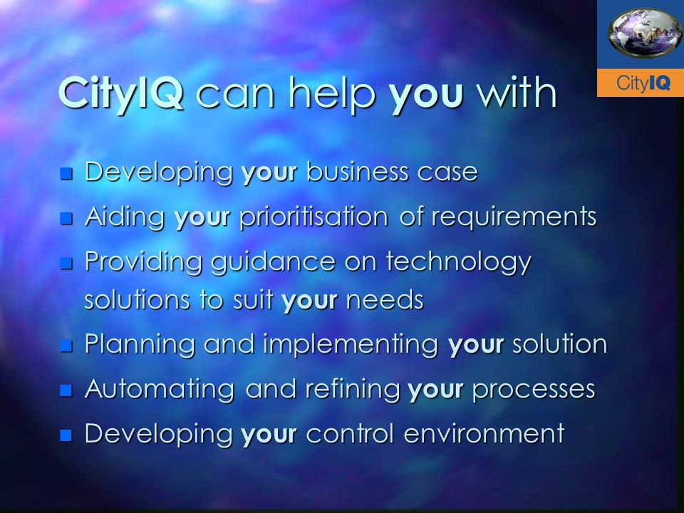 CityIQ can help you with n Developing your business case n Aiding your prioritisation of requirements n Providing guidance on technology solutions to suit your needs n Planning and implementing your solution n Automating and refining your processes n Developing your control environment