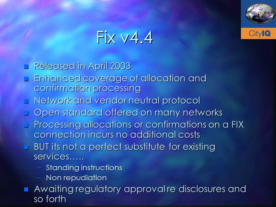 Fix v4.4 n Released in April 2003 n Enhanced coverage of allocation and confirmation processing n Network and vendor neutral protocol n Open standard offered on many networks n Processing allocations or confirmations on a FIX connection incurs no additional costs n BUT its not a perfect substitute for existing services…..
