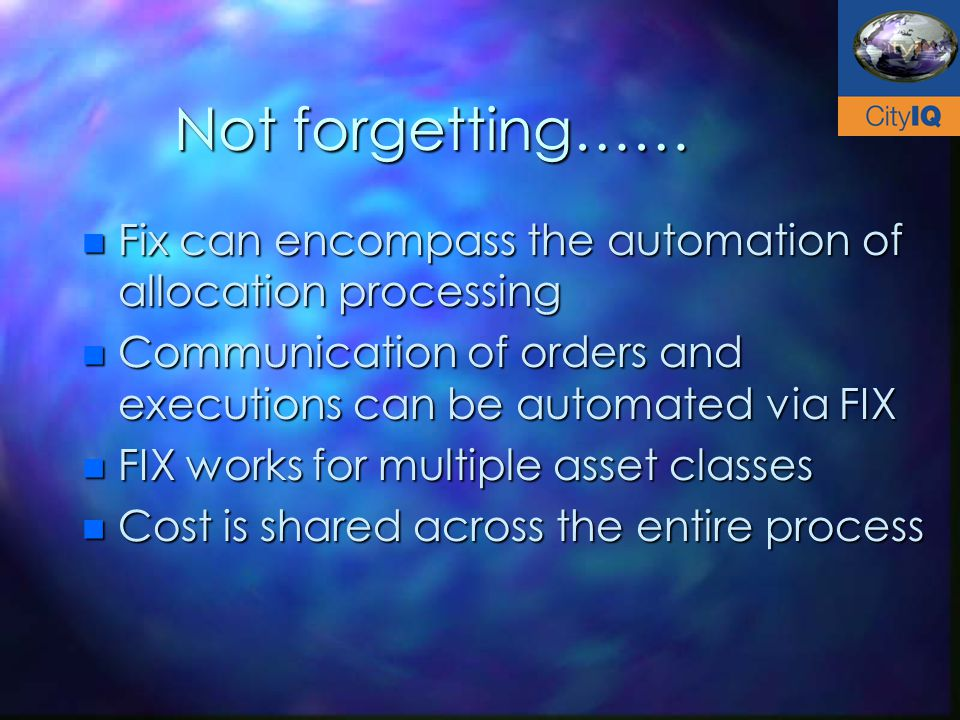 Not forgetting…… n Fix can encompass the automation of allocation processing n Communication of orders and executions can be automated via FIX n FIX works for multiple asset classes n Cost is shared across the entire process