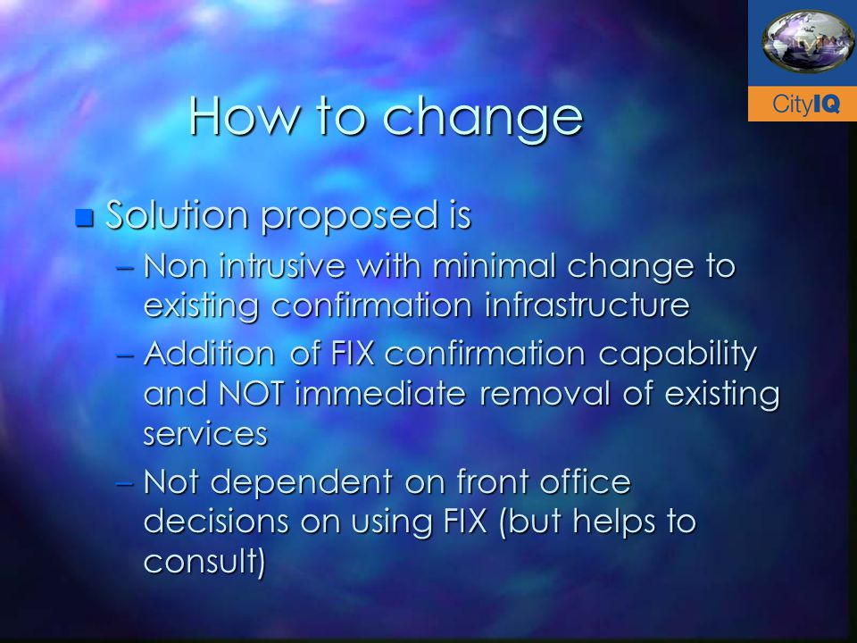 How to change n Solution proposed is –Non intrusive with minimal change to existing confirmation infrastructure –Addition of FIX confirmation capability and NOT immediate removal of existing services –Not dependent on front office decisions on using FIX (but helps to consult)